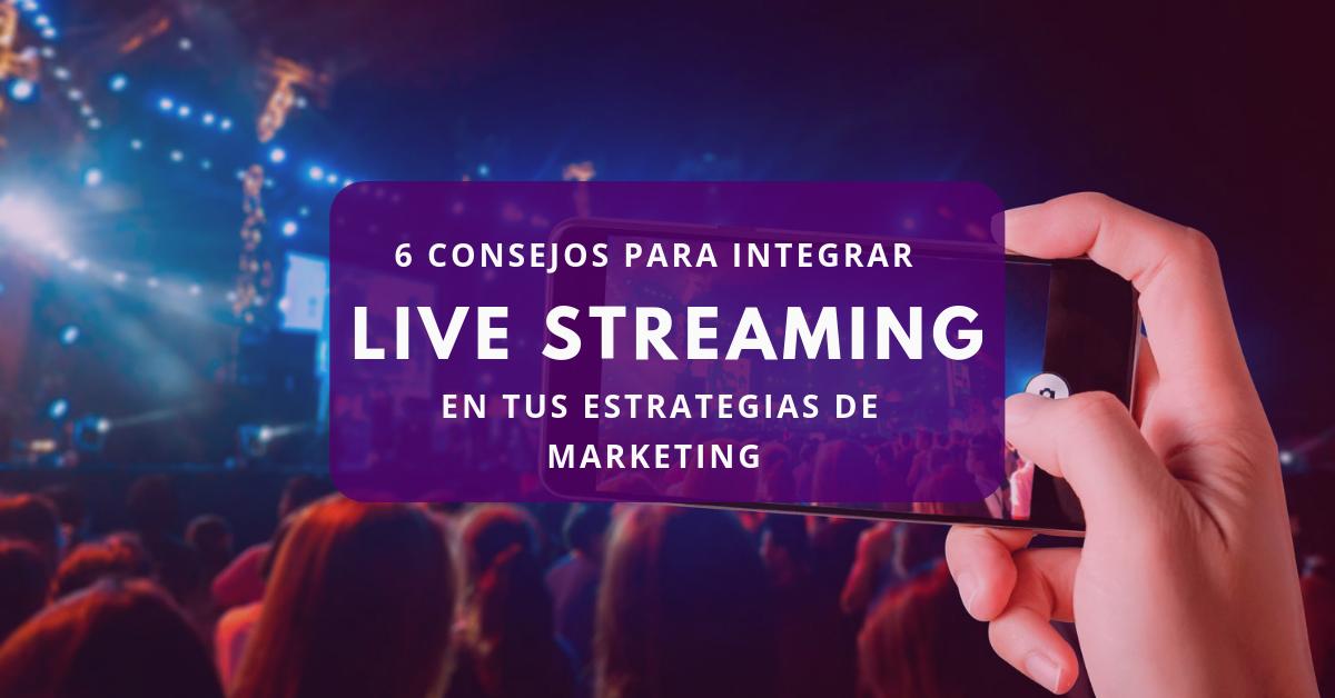 6 consejos para integrar live streaming en tus estrategias de marketing
