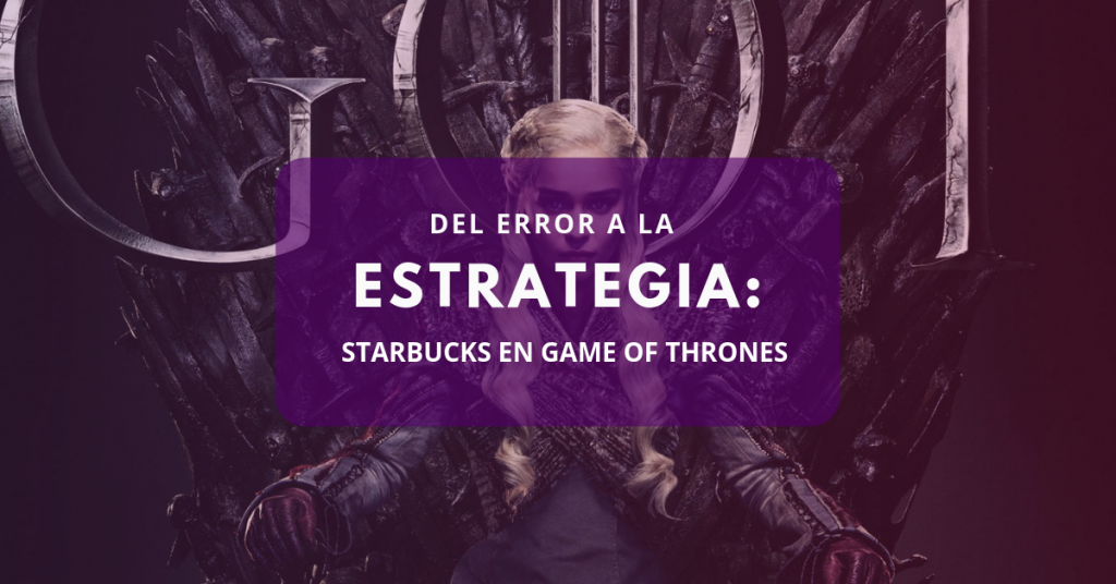 Del error a la estrategia: Starbucks en Game of Thrones