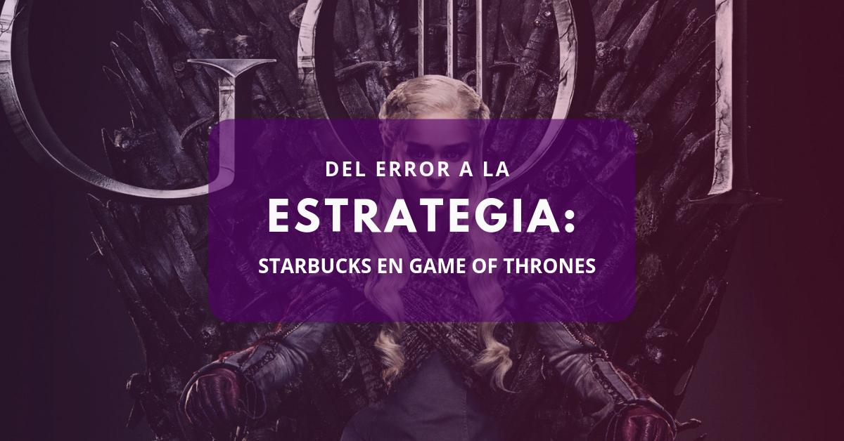 Del error a la estrategia: Starbucks en Game of Thrones